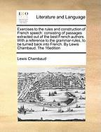 Exercises to the Rules and Construction of French Speech: Consisting of Passages Extracted Out of the Best French Authors. with a Reference to the Gra - Chambaud, Lewis