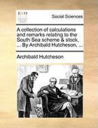 A Collection of Calculations and Remarks Relating to the South Sea Scheme & Stock, ... by Archibald Hutcheson, ... - Hutcheson, Archibald