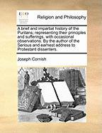 A  Brief and Impartial History of the Puritans; Representing Their Principles and Sufferings, with Occasional Observations. by the Author of the Seri - Cornish, Joseph