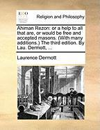 Ahiman Rezon: Or a Help to All That Are, or Would Be Free and Accepted Masons. (with Many Additions. the Third Edition. by Lau. Derm - Dermott, Laurence