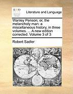 Wanley Penson; Or, the Melancholy Man: A Miscellaneous History, in Three Volumes. ... a New Edition Corrected. Volume 3 of 3 - Sadler, Robert