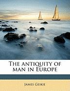 The Antiquity of Man in Europe - Geikie, James