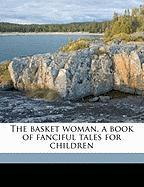 The Basket Woman, a Book of Fanciful Tales for Children - Austin, Mary