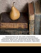 Proceedings of the Semi-Centennial Celebration of the Rensselaer Polytechnic Institute, Troy, N.Y., Held June 14-18, 1874, with Catalogue of Officers - Nason, Henry B. 1831-1895