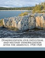 Demobilization; Our Industrial and Military Demobilization After the Armistice, 1918-1920 - Crowell, Benedict; Wilson, Robert Forrest; Aughinbaugh, William Edmund Fmo