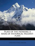 Plays of the Pioneers; A Book of Historical Pageant-Plays - MacKay, Constance D'Arcy