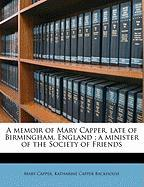 A Memoir of Mary Capper, Late of Birmingham, England; A Minister of the Society of Friends - Capper, Mary; Backhouse, Katharine Capper