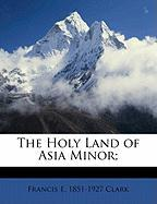 The Holy Land of Asia Minor; - Clark, Francis E. 1851-1927
