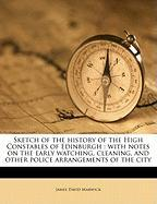 Sketch of the History of the High Constables of Edinburgh: With Notes on the Early Watching, Cleaning, and Other Police Arrangements of the City - Marwick, James David