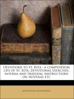 Devotions to St. Rita : a compendium life of St. Rita, devotional exercises, novena and triduum, instructions on novenas etc - Augustinians, Augustinians