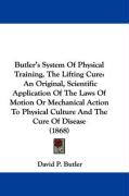 Butler's System of Physical Training, the Lifting Cure: An Original, Scientific Application of the Laws of Motion or Mechanical Action to Physical Cul - Butler, David P.