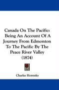 Canada on the Pacific: Being an Account of a Journey from Edmonton to the Pacific by the Peace River Valley (1874) - Horetsky, Charles