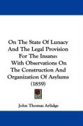 On the State of Lunacy and the Legal Provision for the Insane: With Observations on the Construction and Organization of Asylums (1859) - Arlidge, John Thomas