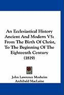 An Ecclesiastical History Ancient and Modern V5: From the Birth of Christ, to the Beginning of the Eighteenth Century (1819) - Mosheim, John Lawrence