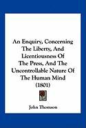 An Enquiry, Concerning the Liberty, and Licentiousness of the Press, and the Uncontrollable Nature of the Human Mind (1801) - Thomson, John