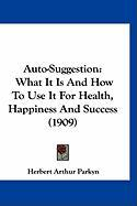 Auto-Suggestion: What It Is and How to Use It for Health, Happiness and Success (1909) - Parkyn, Herbert Arthur