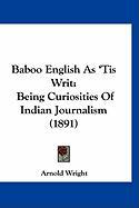 Baboo English as 'Tis Writ: Being Curiosities of Indian Journalism (1891) - Wright, Arnold