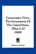 Conservative Views, the Government of the United States: What Is It? (1869) - Stewart, James A.