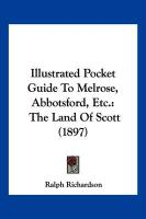 Illustrated Pocket Guide to Melrose, Abbotsford, Etc.: The Land of Scott (1897) - Richardson, Ralph