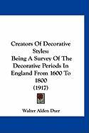 Creators of Decorative Styles: Being a Survey of the Decorative Periods in England from 1600 to 1800 (1917) - Dyer, Walter Alden