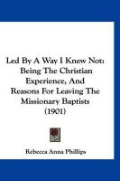 Led by a Way I Knew Not: Being the Christian Experience, and Reasons for Leaving the Missionary Baptists (1901) - Phillips, Rebecca Anna