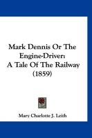 Mark Dennis or the Engine-Driver: A Tale of the Railway (1859) - Leith, Mary Charlotte J.