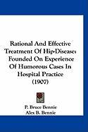 Rational and Effective Treatment of Hip-Disease: Founded on Experience of Humorous Cases in Hospital Practice (1907) - Bennie, P. Bruce