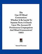 The Case of Mixed Communion: Whether It Be Lawful to Separate from a Church Upon the Account of Promiscuous Congregations and Mixed Communions? (16 - Freeman, Samuel