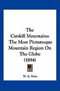The Catskill Mountains: The Most Picturesque Mountain Region on the Globe (1894) - Sims, N. A.
