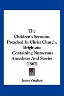 The Children's Sermons Preached in Christ Church, Brighton: Containing Numerous Anecdotes and Stories (1867) - Vaughan, James