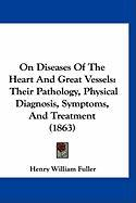 On Diseases of the Heart and Great Vessels: Their Pathology, Physical Diagnosis, Symptoms, and Treatment (1863) - Fuller, Henry William