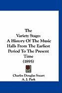 The Variety Stage: A History of the Music Halls from the Earliest Period to the Present Time (1895) - Stuart, Charles Douglas; Park, A. J.