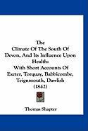 The Climate of the South of Devon, and Its Influence Upon Health: With Short Accounts of Exeter, Torquay, Babbicombe, Teignmouth, Dawlish (1842) - Shapter, Thomas