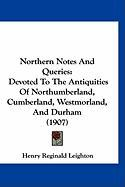 Northern Notes and Queries: Devoted to the Antiquities of Northumberland, Cumberland, Westmorland, and Durham (1907)