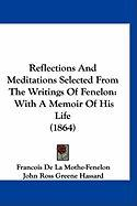 Reflections and Meditations Selected from the Writings of Fenelon: With a Memoir of His Life (1864) - Mothe-Fenelon, Francois De La; Hassard, John Ross Greene