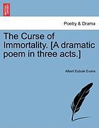 The Curse of Immortality. [A Dramatic Poem in Three Acts.] - Evans, Albert Eubule