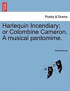 Harlequin Incendiary; Or Colombine Cameron. a Musical Pantomime.