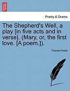 The Shepherd's Well, a Play [In Five Acts and in Verse]. (Mary, Or, the First Love. [A Poem.]). - Powell, Thomas