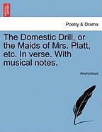 The Domestic Drill, or the Maids of Mrs. Platt, Etc. in Verse. with Musical Notes. - Anonymous