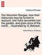 Our Mountain Ranges, How Their Resources May Be Turned to Account, and India Converted Into the Garden, and Grain Store of the World ... Illustrated b - MacIvor, William; Batcock, G.