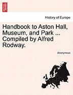 Handbook to Aston Hall, Museum, and Park ... Compiled by Alfred Rodway.