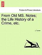 From Old Ms. Notes; The Life History of a Crime, Etc. - Turner, J.