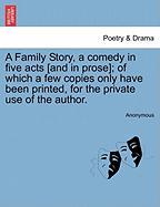 A Family Story, a Comedy in Five Acts [And in Prose]; Of Which a Few Copies Only Have Been Printed, for the Private Use of the Author. - Anonymous