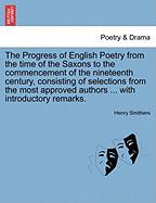 The Progress of English Poetry from the Time of the Saxons to the Commencement of the Nineteenth Century, Consisting of Selections from the Most Appro