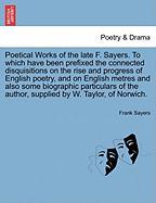 Poetical Works of the Late F. Sayers. to Which Have Been Prefixed the Connected Disquisitions on the Rise and Progress of English Poetry, and on Engli - Sayers, Frank