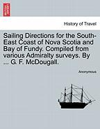 Sailing Directions for the South-East Coast of Nova Scotia and Bay of Fundy. Compiled from Various Admiralty Surveys. by ... G. F. McDougall.