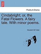 Cindabright; Or, the Fatal Flowers. a Fairy Tale. with Minor Poems.
