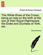The White Rose of the Crown, Being an Ode on the Birth of the Son of Their Royal Highnesses the Duke and Duchess of York, Etc.