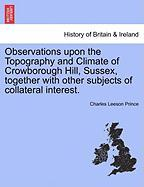 Observations Upon the Topography and Climate of Crowborough Hill, Sussex, Together with Other Subjects of Collateral Interest. - Prince, Charles Leeson