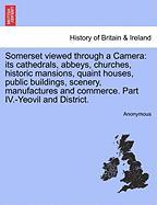 Somerset Viewed Through a Camera: Its Cathedrals, Abbeys, Churches, Historic Mansions, Quaint Houses, Public Buildings, Scenery, Manufactures and Comm